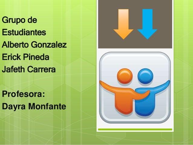 Grupo de  Estudiantes  Alberto Gonzalez  Erick Pineda  Jafeth Carrera  Profesora:  Dayra Monfante