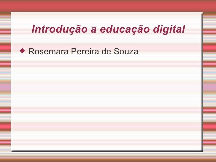 Introdução a educação digital <ul><li>Rosemara Pereira de Souza </li></ul>