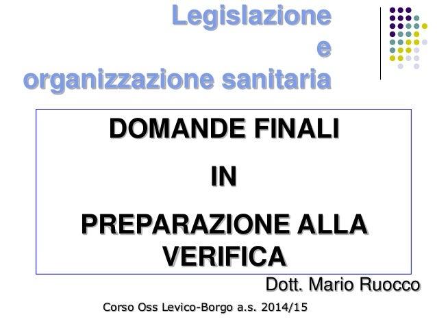 Legislazione e organizzazione sanitaria Dott. Mario Ruocco Corso Oss Levico-Borgo a.s. 2014/15 DOMANDE FINALI IN PREPARAZI...