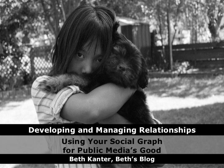 Using Your Social Graph for Public Media's Good Beth Kanter, Beth's Blog Developing and Managing Relationships