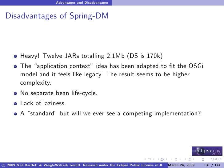Advantages and Disadvantages    Disadvantages of Spring-DM             Heavy! Twelve JARs totalling 2.1Mb (DS is 170k)    ...