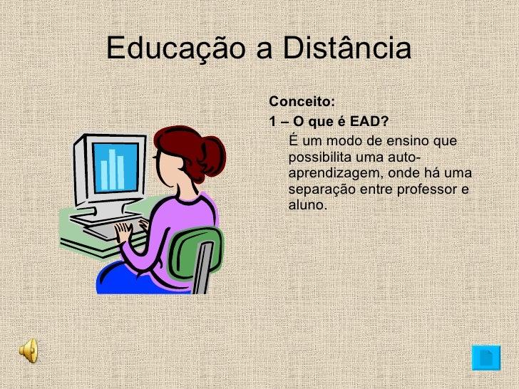 Educação a Distância <ul><li>Conceito: </li></ul><ul><li>1 – O que é EAD? </li></ul><ul><li>É um modo de ensino que possib...