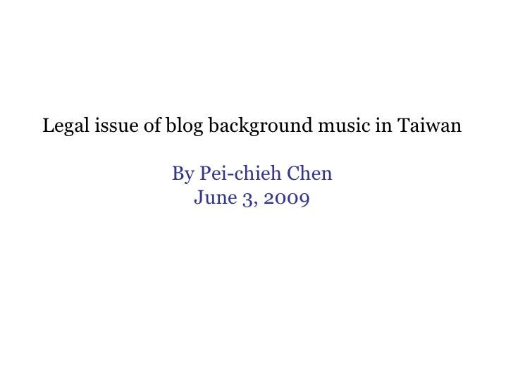 Legal issue of blog background music in Taiwan By Pei-chieh Chen June 3, 2009