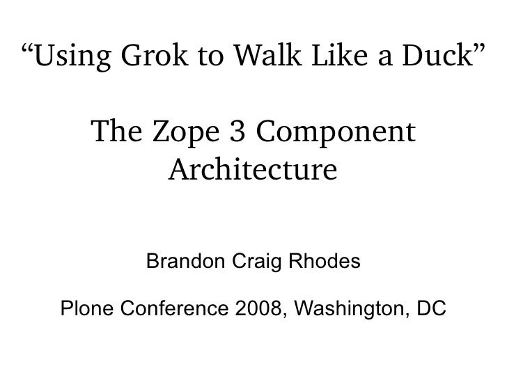 """"""" Using  Grok to Walk Like a Duck"""" The Zope 3 Component Architecture Brandon Craig Rhodes Plone Conference 2008, Washingto..."""