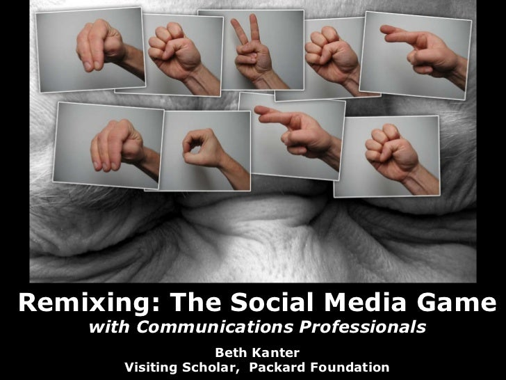 Remixing: The Social Media Game with Communications Professionals Beth Kanter Visiting Scholar,  Packard Foundation