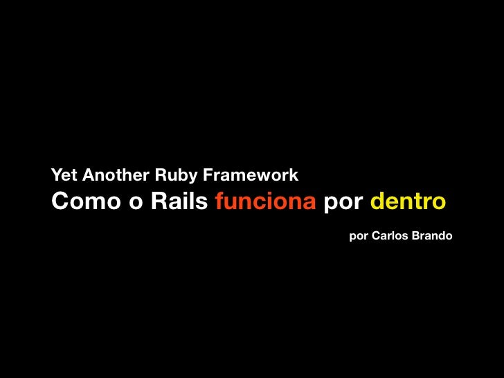 Yet Another Ruby Framework Como o Rails funciona por dentro                              por Carlos Brando