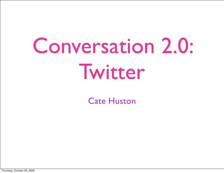 Conversation 2.0:                             Twitter                              Cate Huston     Thursday, October 29, 2...