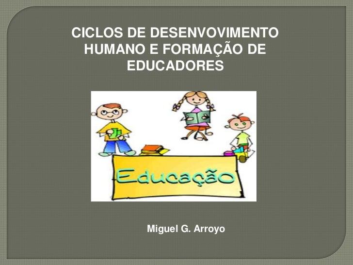 CICLOS DE DESENVOVIMENTO HUMANO E FORMAÇÃO DE EDUCADORES<br />Miguel G. Arroyo<br />