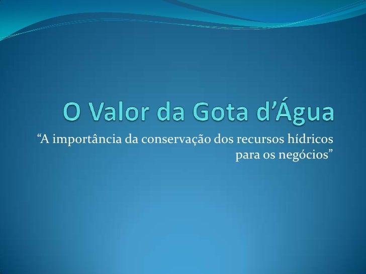 """O Valor da Gota d'Água<br />""""A importância da conservação dos recursos hídricos para os negócios""""<br />"""