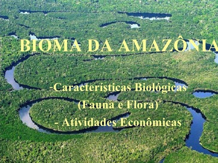 BIOMA DA AMAZÔNIA <ul><li>Características Biológicas </li></ul><ul><li>(Fauna e Flora) </li></ul><ul><li>- Atividades Econ...