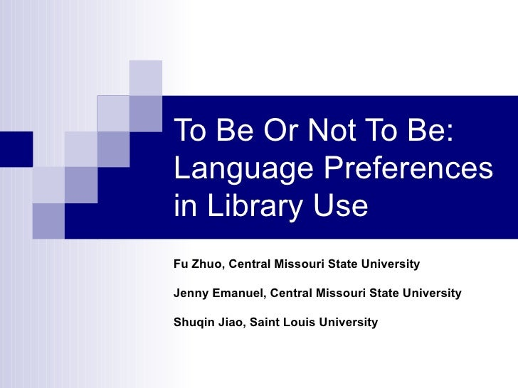 To Be Or Not To Be: Language Preferences  in Library Use Fu Zhuo, Central Missouri State University Jenny Emanuel, Central...