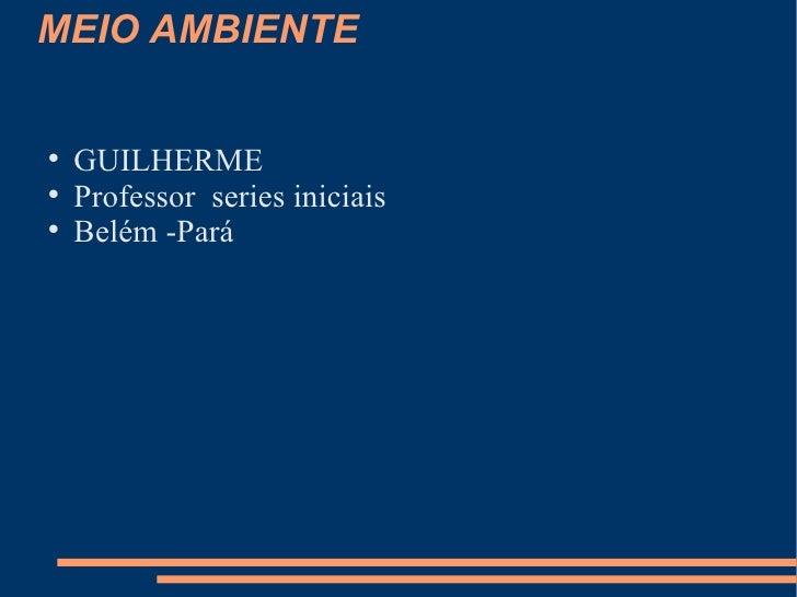 MEIO AMBIENTE <ul><li>GUILHERME </li></ul><ul><li>Professor  series iniciais </li></ul><ul><li>Belém -Pará </li></ul>