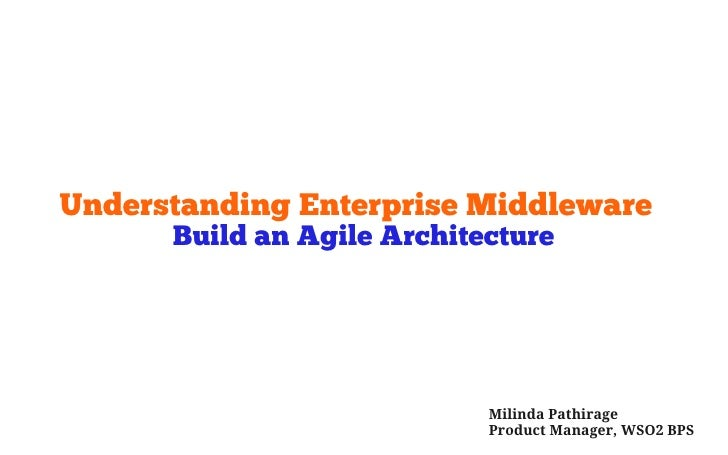 Understanding Enterprise Middleware       Build an Agile Architecture                                 Milinda Pathirage   ...