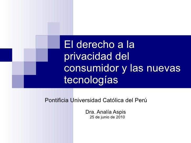 El derecho a la privacidad del consumidor y las nuevas tecnologías Pontificia Universidad Católica del Perú  Dra. Analía A...