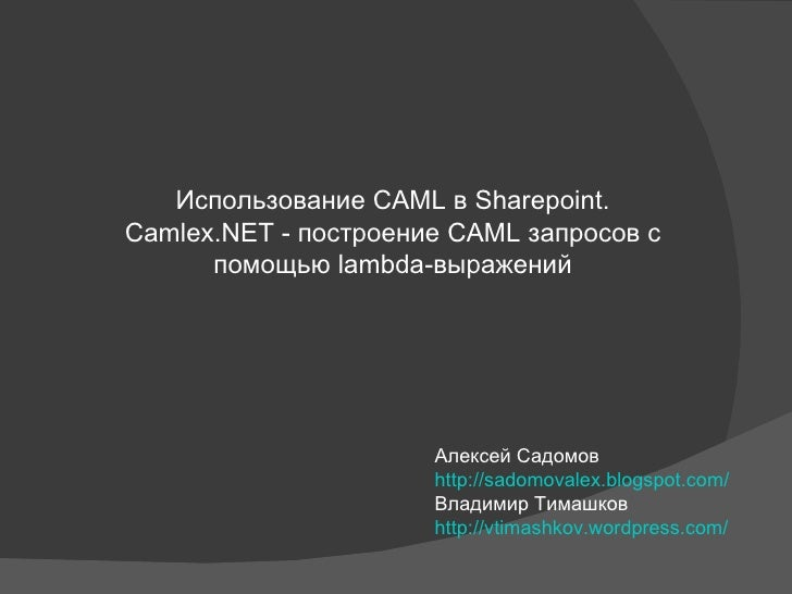 Использование  CAML  в  Sharepoint. Camlex.NET -  построение CAML   запросов с помощью   lambda-выражений Алексей Садомов ...