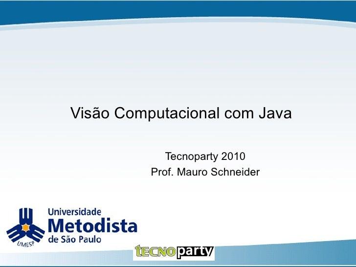 Visão Computacional com Java Tecnoparty 2010 Prof. Mauro Schneider