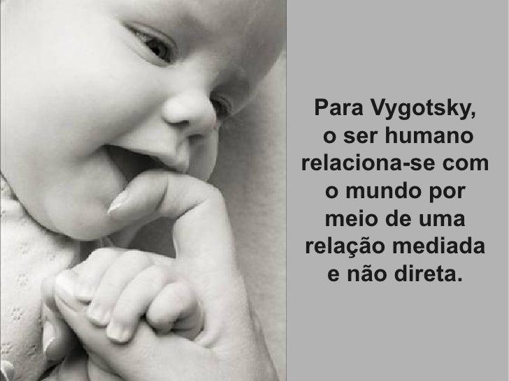 Para Vygotsky,   o ser humano relaciona-se com   o mundo por   meio de uma relação mediada    e não direta.