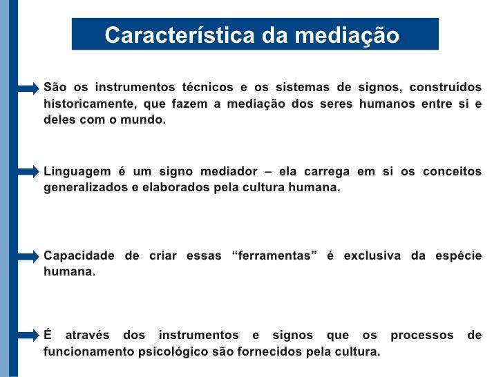 Característica da mediação  São os instrumentos técnicos e os sistemas de signos, construídos historicamente, que fazem a ...