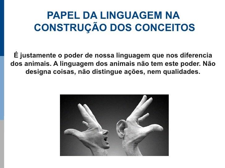 PAPEL DA LINGUAGEM NA       CONSTRUÇÃO DOS CONCEITOS   É justamente o poder de nossa linguagem que nos diferencia dos anim...