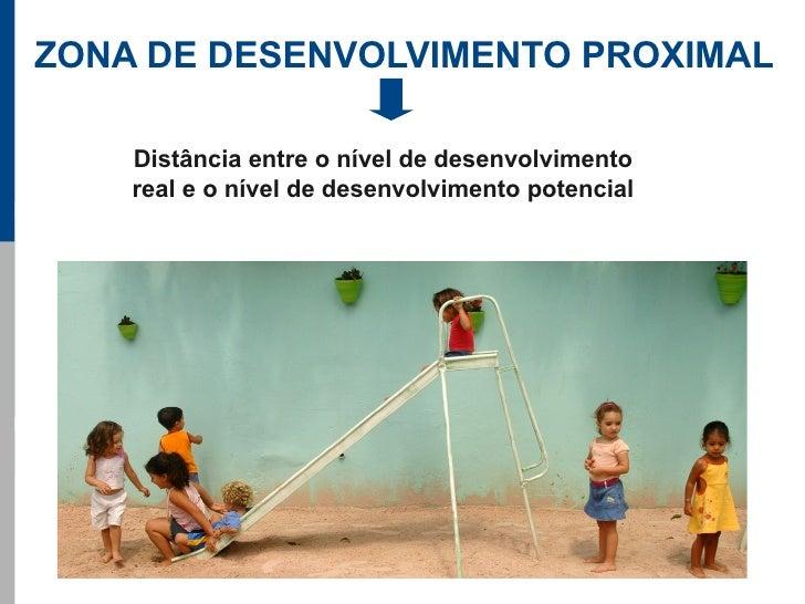 ZONA DE DESENVOLVIMENTO PROXIMAL      Distância entre o nível de desenvolvimento     real e o nível de desenvolvimento pot...