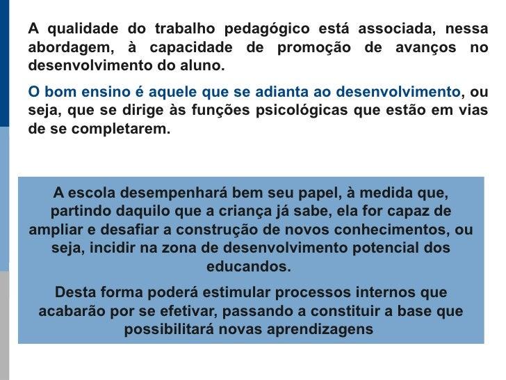 A qualidade do trabalho pedagógico está associada, nessa abordagem, à capacidade de promoção de avanços no desenvolvimento...