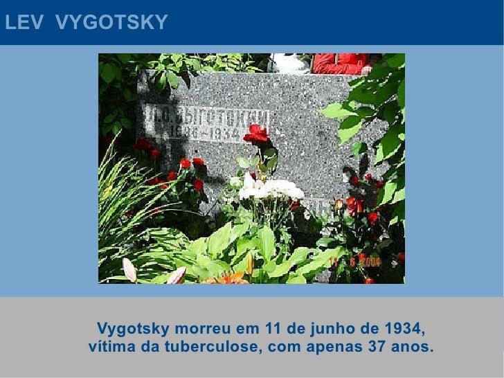 LEV VYGOTSKY            Vygotsky morreu em 11 de junho de 1934,       vítima da tuberculose, com apenas 37 anos.