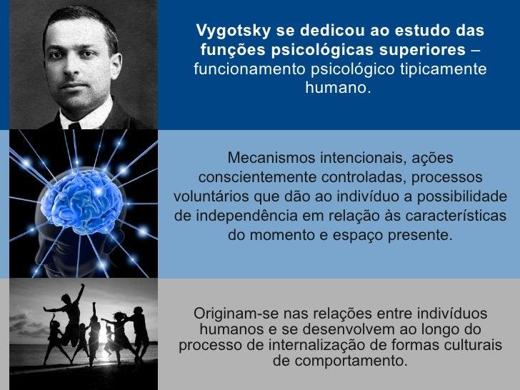 Vygotsky se dedicou ao estudo das    funções psicológicas superiores –   funcionamento psicológico tipicamente            ...