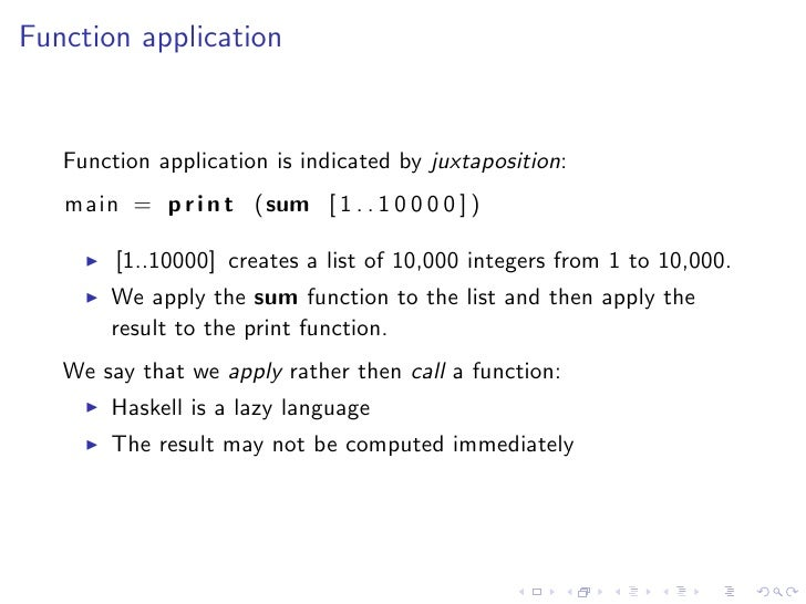 Function application      Function application is indicated by juxtaposition:    main = p r i n t (sum [ 1 . . 1 0 0 0 0 ]...