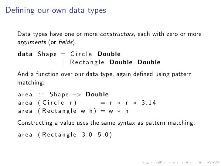 Defining our own data types     Data types have one or more constructors, each with zero or more    arguments (or fields).  ...