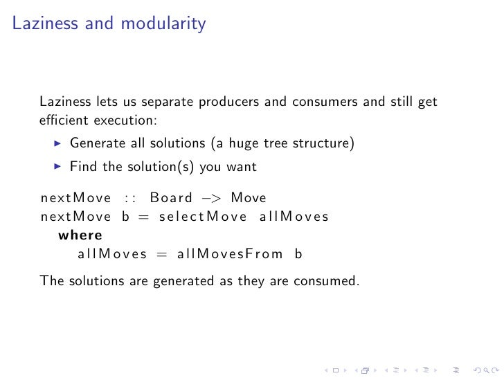 Laziness and modularity      Laziness lets us separate producers and consumers and still get    efficient execution:        ...