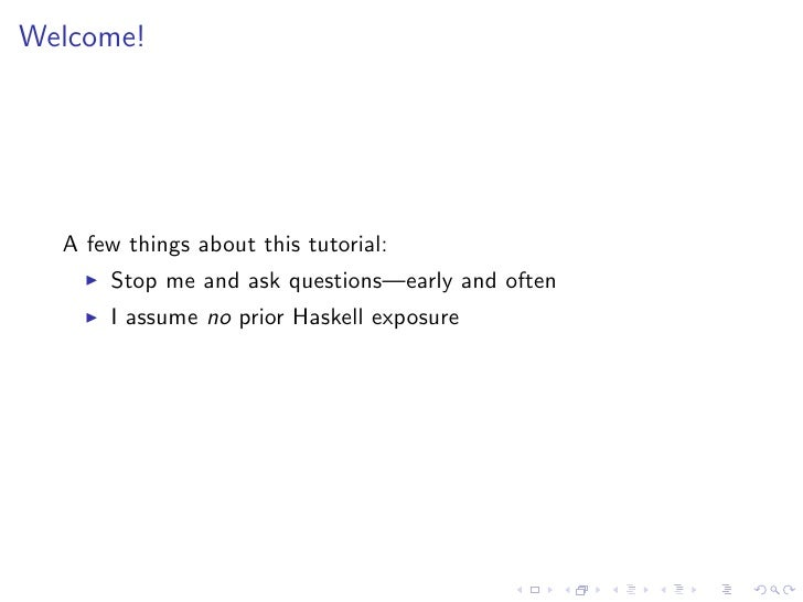 Welcome!       A few things about this tutorial:       Stop me and ask questions—early and often       I assume no prior H...