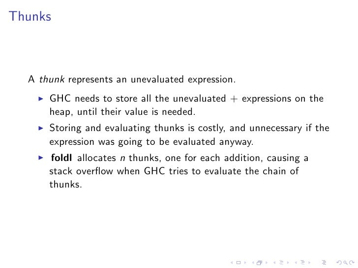 Thunks      A thunk represents an unevaluated expression.       GHC needs to store all the unevaluated + expressions on th...