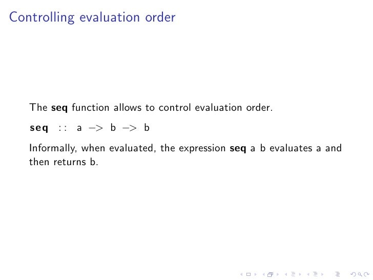 Controlling evaluation order        The seq function allows to control evaluation order.    seq : : a −> b −> b    Informa...