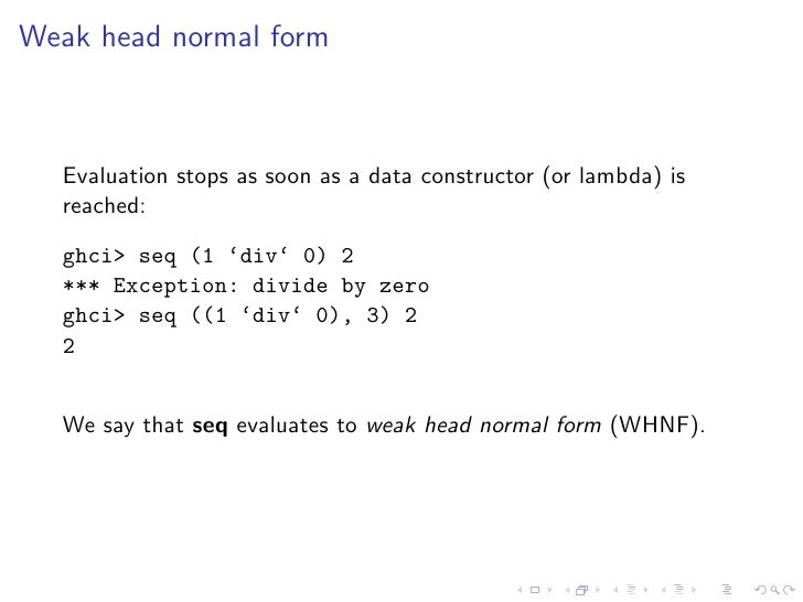 Weak head normal form      Evaluation stops as soon as a data constructor (or lambda) is   reached:    ghci> seq (1 'div' ...