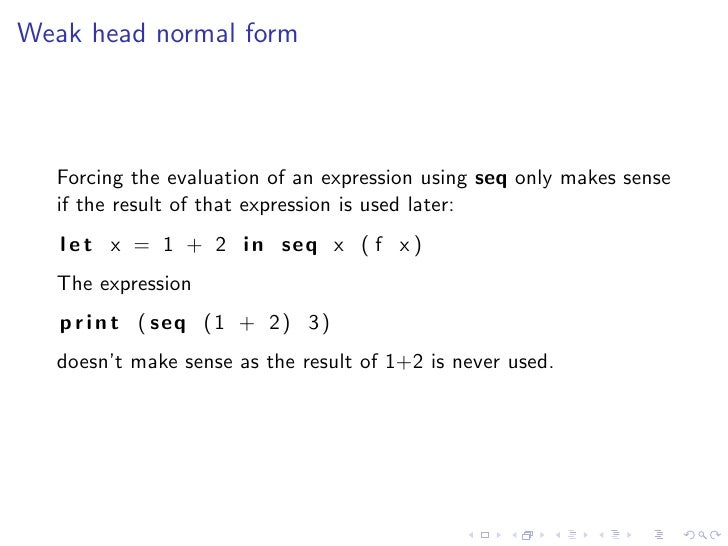 Weak head normal form      Forcing the evaluation of an expression using seq only makes sense   if the result of that expr...