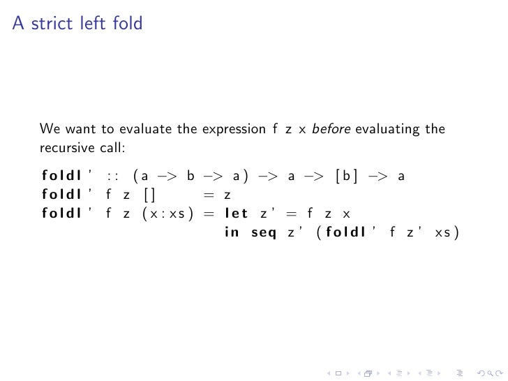 A strict left fold        We want to evaluate the expression f z x before evaluating the    recursive call:     f o l d l ...