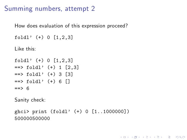 Summing numbers, attempt 2    How does evaluation of this expression proceed?    foldl' (+) 0 [1,2,3]    Like this:    fol...