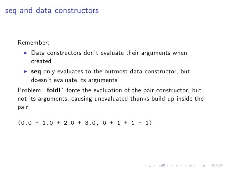 seq and data constructors      Remember:        Data constructors don't evaluate their arguments when        created      ...