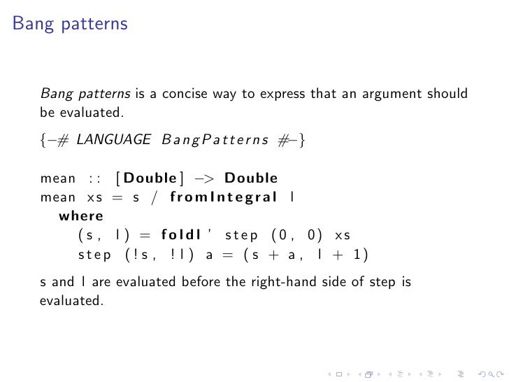 Bang patterns      Bang patterns is a concise way to express that an argument should    be evaluated.    {−# LANGUAGE B a ...