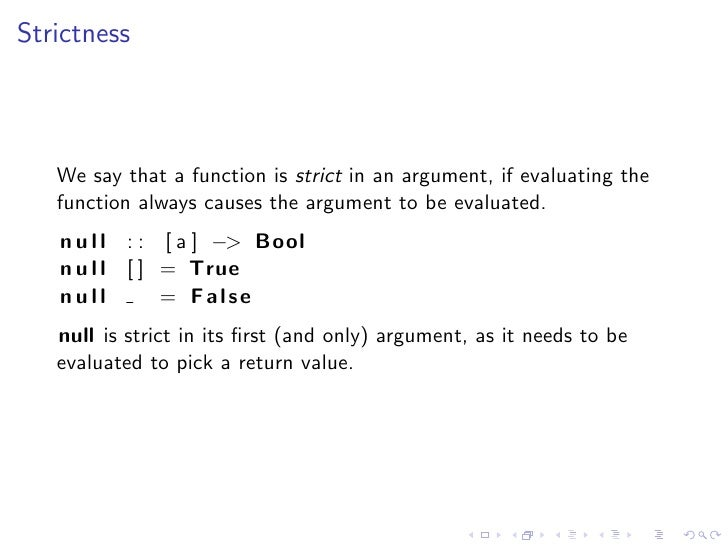 Strictness       We say that a function is strict in an argument, if evaluating the    function always causes the argument...