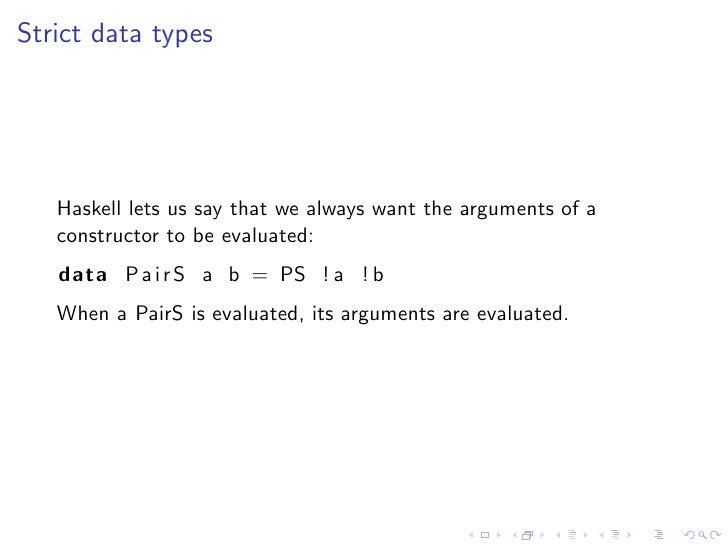 Strict data types        Haskell lets us say that we always want the arguments of a    constructor to be evaluated:    dat...