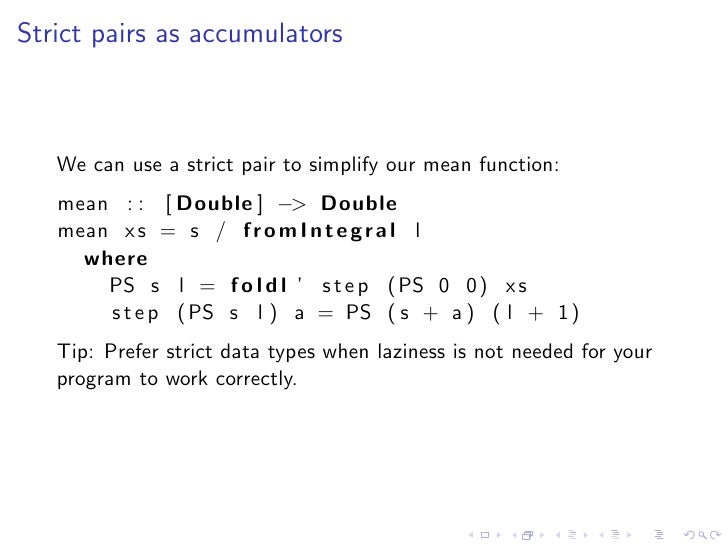 Strict pairs as accumulators       We can use a strict pair to simplify our mean function:    mean : : [ Double ] −> Doubl...