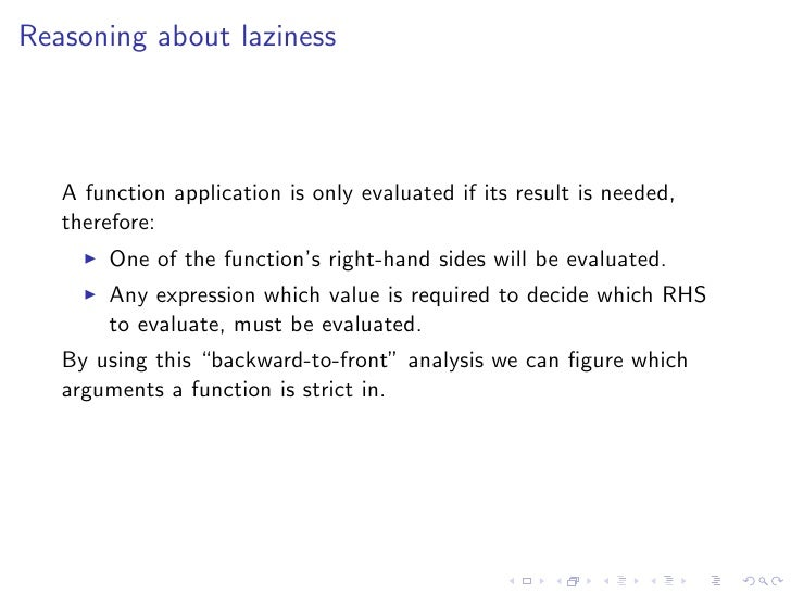 Reasoning about laziness       A function application is only evaluated if its result is needed,    therefore:         One...