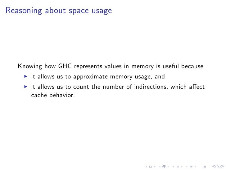 Reasoning about space usage        Knowing how GHC represents values in memory is useful because        it allows us to ap...