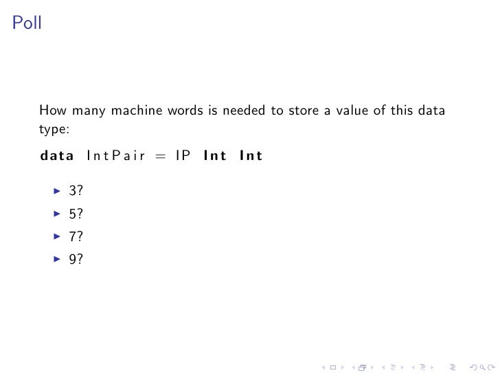 Poll       How many machine words is needed to store a value of this data    type:    data I n t P a i r = IP I n t I n t ...