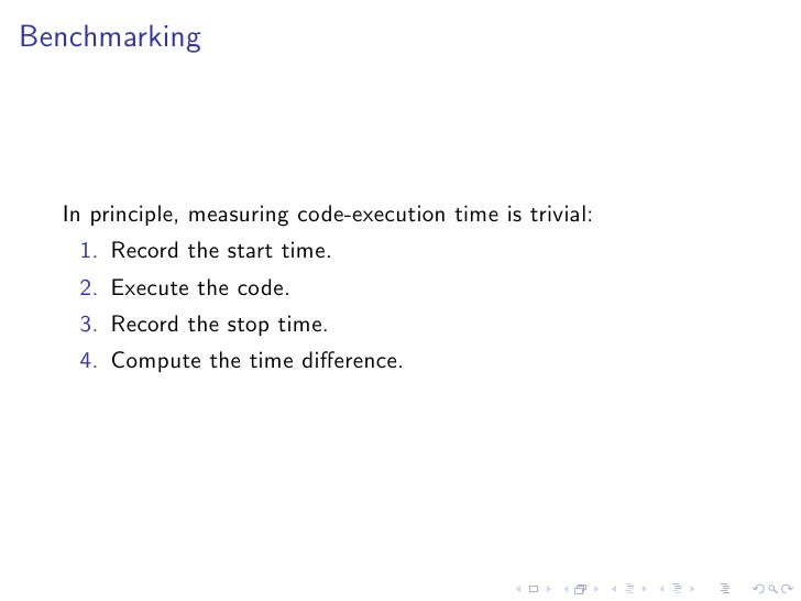 Benchmarking       In principle, measuring code-execution time is trivial:     1. Record the start time.     2. Execute th...