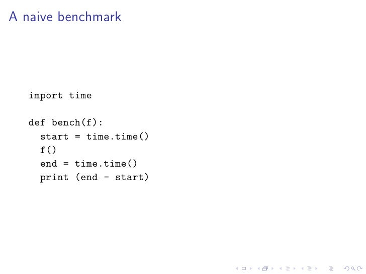 A naive benchmark        import time     def bench(f):      start = time.time()      f()      end = time.time()      print...