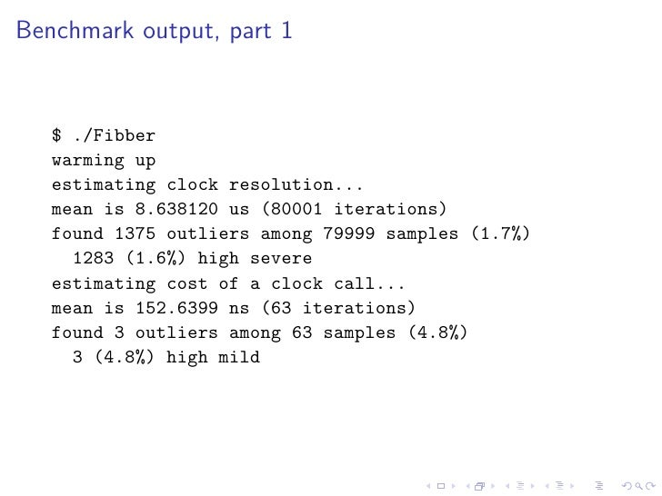 Benchmark output, part 1      $ ./Fibber    warming up    estimating clock resolution...    mean is 8.638120 us (80001 ite...