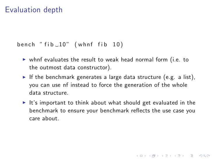 """Evaluation depth       bench """" f i b 10 """" ( whnf f i b 1 0 )         whnf evaluates the result to weak head normal form (i..."""