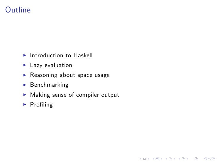 Outline           Introduction to Haskell       Lazy evaluation       Reasoning about space usage       Benchmarking      ...
